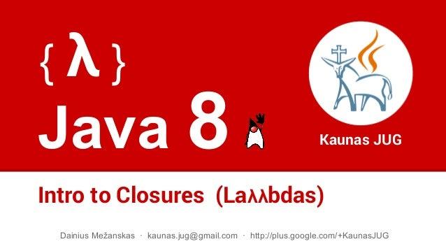 Java 8 Intro to Closures (Laλλbdas) Kaunas JUG Dainius Mežanskas · kaunas.jug@gmail.com · http://plus.google.com/+KaunasJU...
