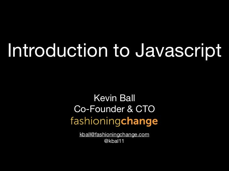 Introduction to Javascript            Kevin Ball        Co-Founder & CTO         kball@fashioningchange.com               ...