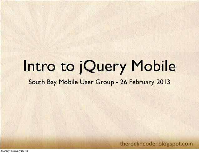 Intro to jQuery Mobile                          South Bay Mobile User Group - 26 February 2013Monday, February 25, 13