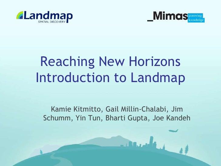 Reaching New HorizonsIntroduction to Landmap<br />Kamie Kitmitto, Gail Millin-Chalabi, Jim Schumm, Yin Tun, Bharti Gupta, ...