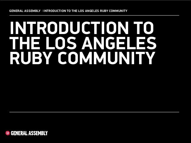 GENERAL ASSEMBLY I INTRODUCTION TO THE LOS ANGELES RUBY COMMUNITY  INTRODUCTION TO THE LOS ANGELES RUBY COMMUNITY  1 !