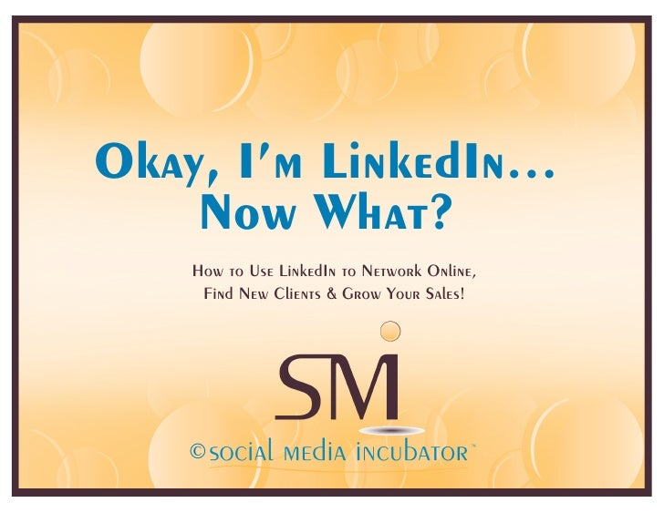 Okay, I'm LinkedIn…     Now What?    How to Use LinkedIn to Network Online,     Find New Clients & Grow Your Sales!       ...