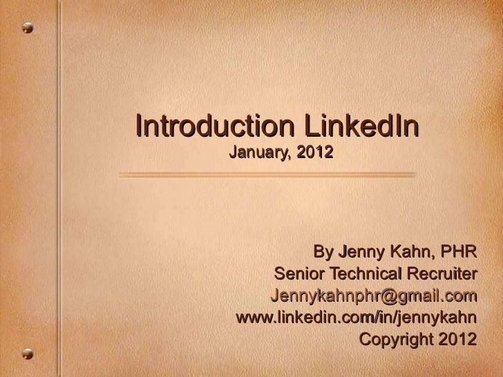 Introduction LinkedIn  January, 2012 By Jenny Kahn, PHR Senior Technical Recruiter [email_address] .com www.linkedin.com/i...