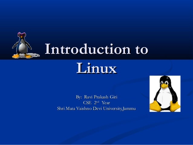 Introduction to     Linux           By: Ravi Prakash Giri               CSE 2nd Year Shri Mata Vaishno Devi University,Jammu