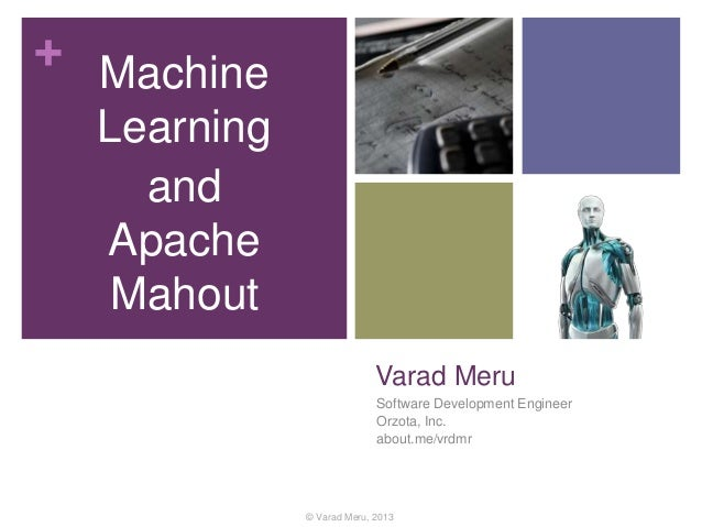 + Machine Learning and Apache Mahout Varad Meru Software Development Engineer Orzota, Inc. about.me/vrdmr  © Varad Meru, 2...