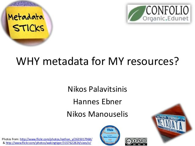 WHY metadata for MY resources? Nikos Palavitsinis Hannes Ebner Nikos Manouselis Photos from: http://www.flickr.com/photos/...