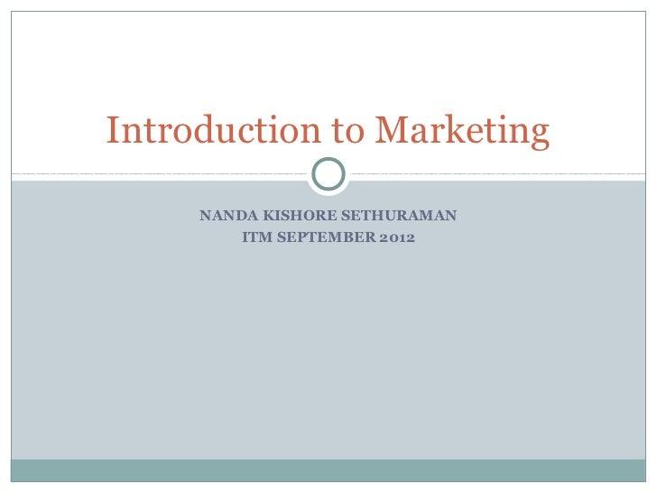 Introduction to Marketing     NANDA KISHORE SETHURAMAN         ITM SEPTEMBER 2012