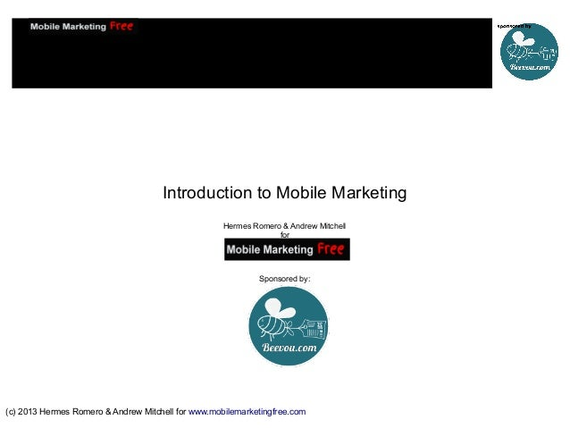 Introduction to Mobile Marketing Hermes Romero & Andrew Mitchell for  Sponsored by:  (c) 2013 Hermes Romero & Andrew Mitch...