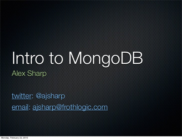 Intro to MongoDB          Alex Sharp            twitter: @ajsharp          email: ajsharp@frothlogic.com   Monday, Februar...