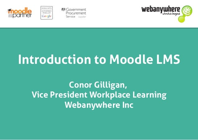 Introduction to Moodle LMS Conor Gilligan, Vice President Workplace Learning Webanywhere Inc