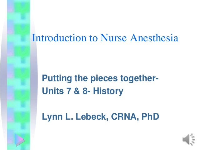 Introduction to Nurse AnesthesiaPutting the pieces together-Units 7 & 8- HistoryLynn L. Lebeck, CRNA, PhD