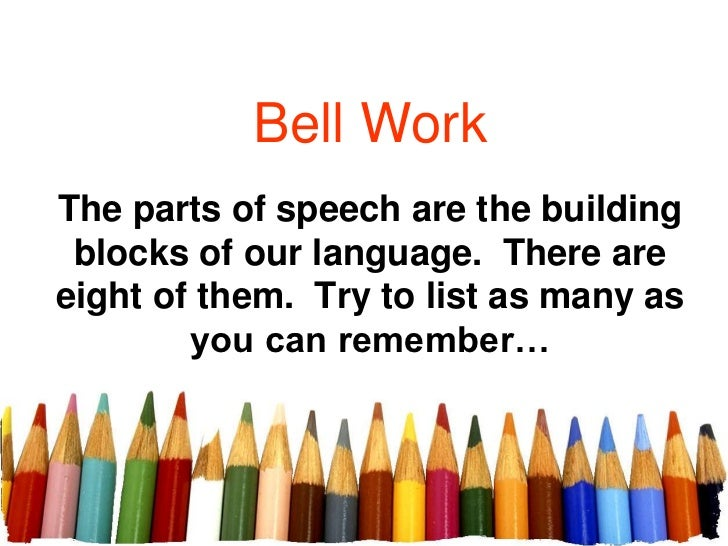 Bell WorkThe parts of speech are the building blocks of our language. There areeight of them. Try to list as many as      ...