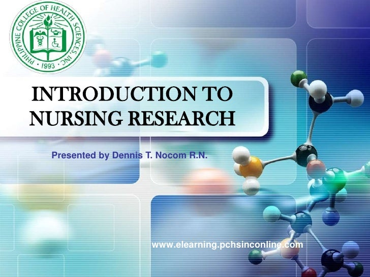 INTRODUCTION TO NURSING RESEARCH<br />Presented by Dennis T. Nocom R.N.<br />www.elearning.pchsinconline.com<br />