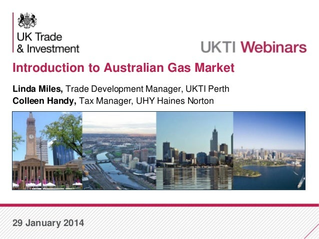 Introduction to Australian Gas Market Linda Miles, Trade Development Manager, UKTI Perth Colleen Handy, Tax Manager, UHY H...