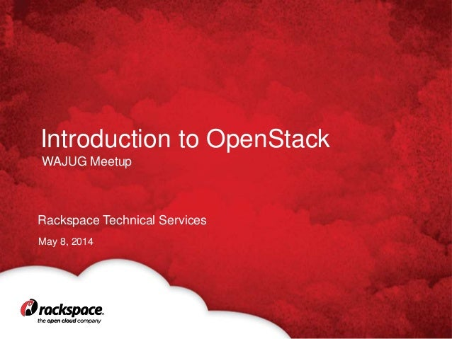 Rackspace Technical Services Introduction to OpenStack May 8, 2014 WAJUG Meetup
