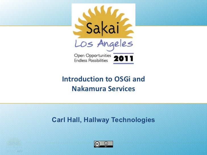 Introduction to OSGi and Nakamura Services Carl Hall, Hallway Technologies