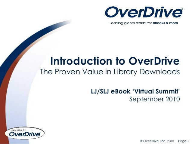 © OverDrive, Inc. 2010 | Page 1 Introduction to OverDrive The Proven Value in Library Downloads LJ/SLJ eBook 'Virtual Summ...