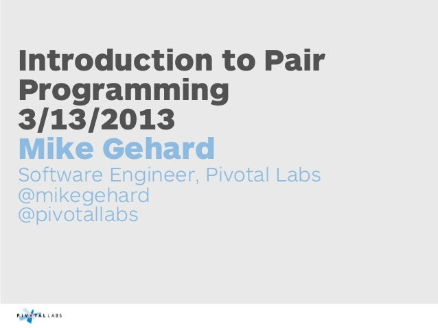 Introduction to PairProgramming3/13/2013Mike GehardSoftware Engineer, Pivotal Labs@mikegehard@pivotallabs