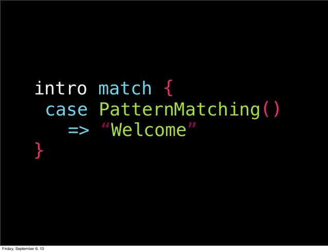 """intro match { !case PatternMatching() !!!=> """"Welcome"""" } Friday, September 6, 13"""