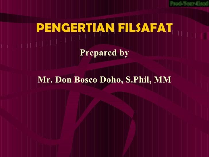 PENGERTIAN FILSAFAT <ul><li>Prepared by </li></ul><ul><li>Mr. Don Bosco Doho, S.Phil, MM </li></ul>