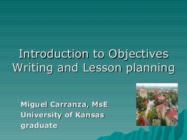 <ul><li>Introduction to Objectives Writing and Lesson planning </li></ul><ul><ul><li>Miguel Carranza, MsE  </li></ul></ul>...