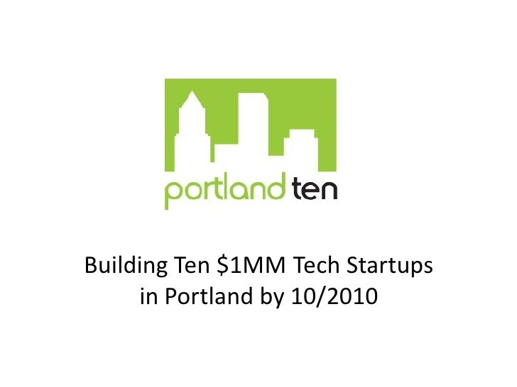 Building Ten $1MM Tech Startups  in Portland by 10/2010