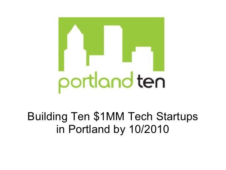 Building Ten $1MM Tech Startups       in Portland by 10/2010