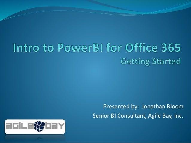 Presented by: Jonathan Bloom Senior BI Consultant, Agile Bay, Inc.