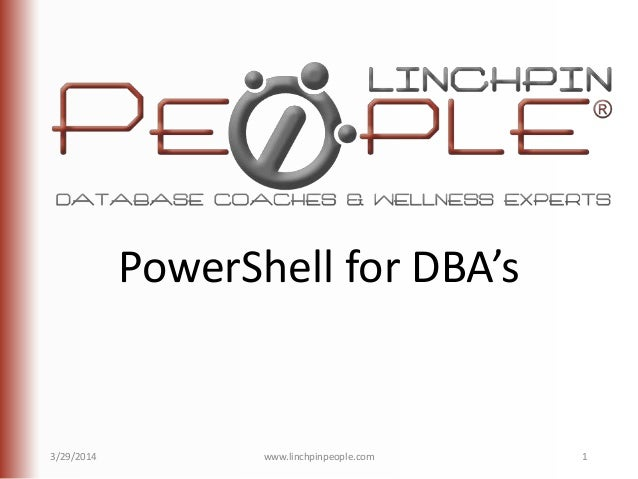 PowerShell for DBA's 3/29/2014 www.linchpinpeople.com 1