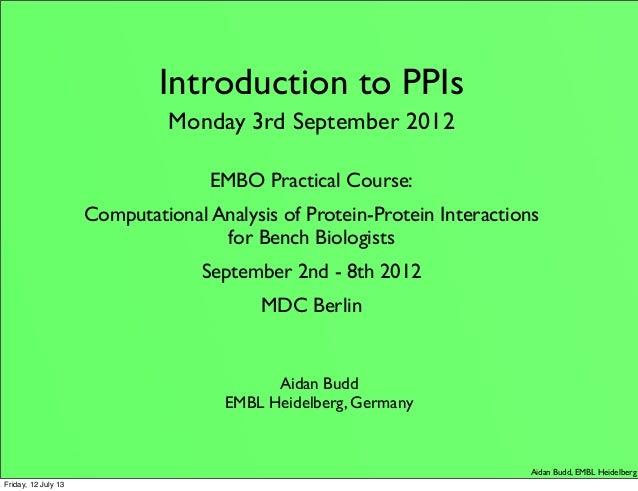 Aidan Budd, EMBL Heidelberg Introduction to PPIs Monday 3rd September 2012 EMBO Practical Course: Computational Analysis o...