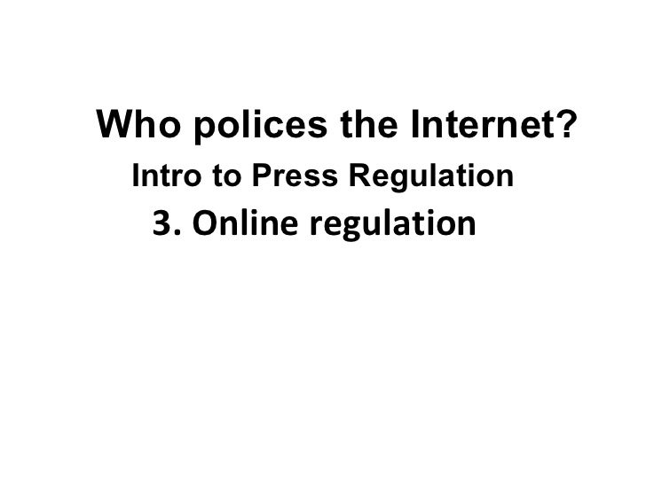 3. Online regulation  Who polices the Internet? Intro to Press Regulation