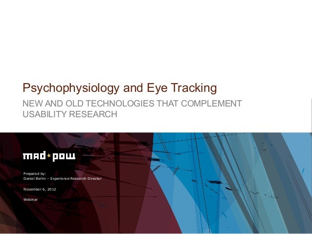 Psychophysiology and Eye TrackingNEW AND OLD TECHNOLOGIES THAT COMPLEMENTUSABILITY RESEARCHPrepared by:Daniel Berlin – Exp...