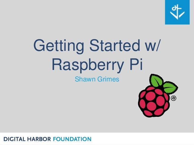 Getting Started w/ Raspberry Pi Shawn Grimes