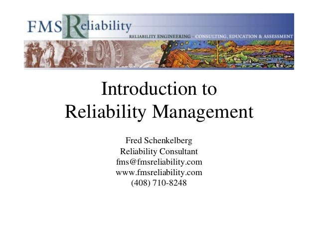 Introduction to Reliability Management Fred Schenkelberg Reliability Consultant fms@fmsreliability.com www.fmsreliability....