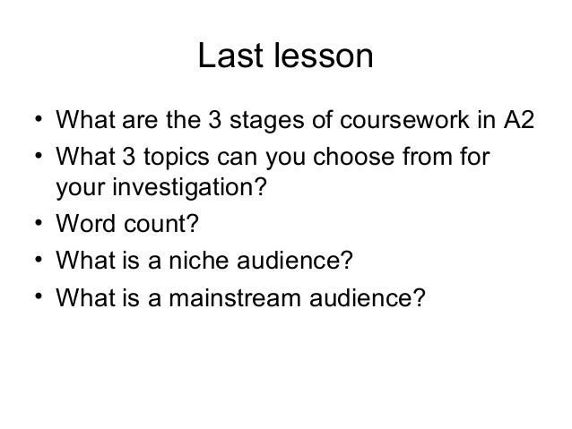 Last lesson • What are the 3 stages of coursework in A2 • What 3 topics can you choose from for your investigation? • Word...