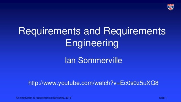 Requirements and Requirements Engineering Ian Sommerville http://www.youtube.com/watch?v=Ec0s0z5uXQ8 An introduction to re...