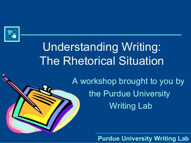 Purdue University Writing Lab Understanding Writing: The Rhetorical Situation A workshop brought to you by the Purdue Univ...
