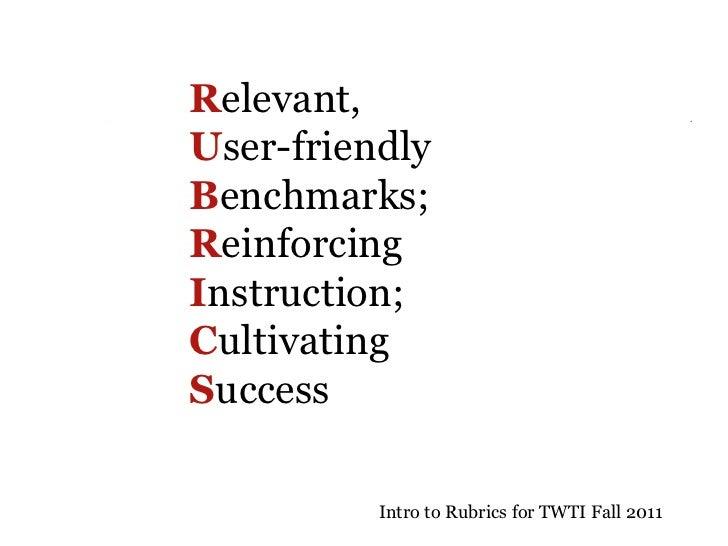 R elevant,  U ser-friendly  B enchmarks;  R einforcing  I nstruction;  C ultivating  S uccess   Intro to Rubrics for TWTI ...