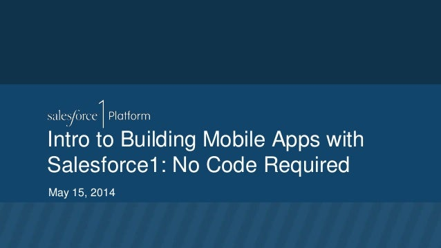 Intro to Building Mobile Apps with Salesforce1: No Code Required May 15, 2014