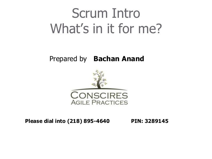 Scrum IntroWhat's in it for me?<br />	        Prepared by   Bachan Anand	<br />Please dial into (218) 895-4640 	PIN: 32891...