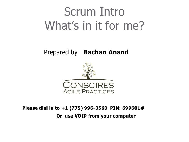 Scrum Intro        What's in it for me?        Prepared by Bachan AnandPlease dial in to +1 (775) 996-3560 PIN: 699601#   ...