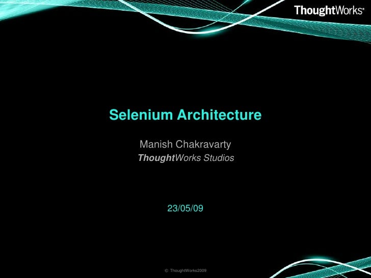 Selenium Architecture     Manish Chakravarty    ThoughtWorks Studios              23/05/09             © ThoughtWorks2009