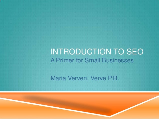 INTRODUCTION TO SEO A Primer for Small Businesses Maria Verven, Verve P.R.
