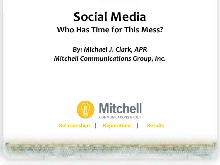Social Media Who Has Time for This Mess?       By: Michael J. Clark, APR Mitchell Communications Group, Inc.      Relation...