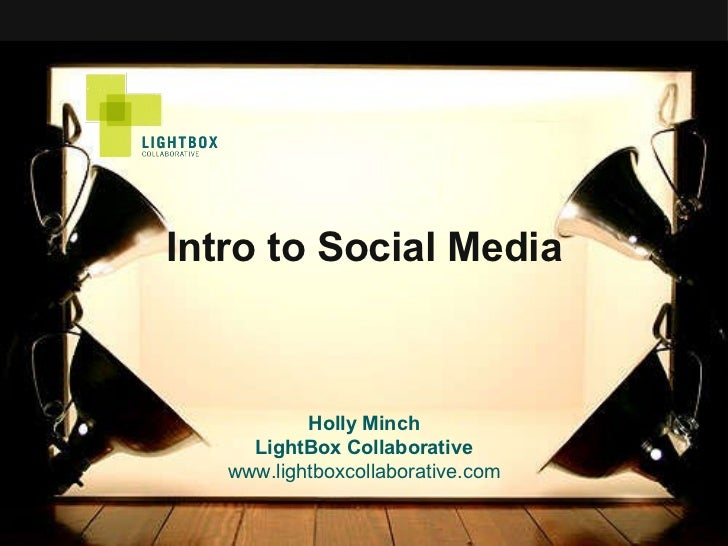 Intro to Social Media Holly Minch LightBox Collaborative www.lightboxcollaborative.com