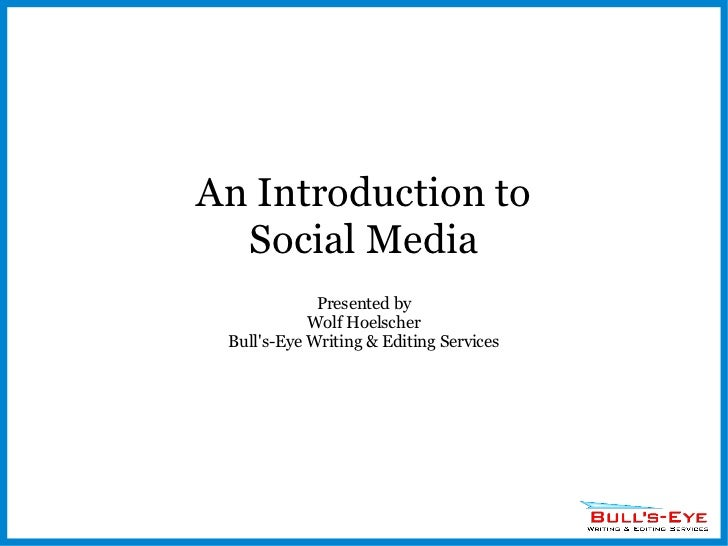 An Introduction to Social Media Presented by Wolf Hoelscher Bull's-Eye Writing & Editing Services