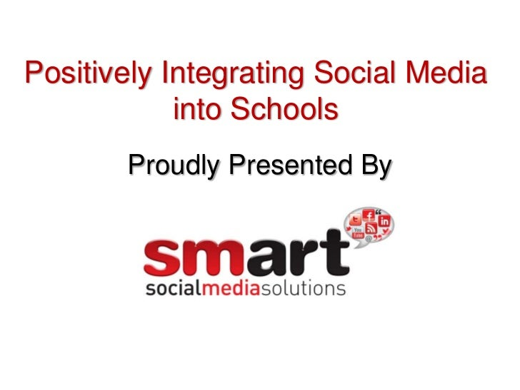 Positively Integrating Social Media            into Schools       Proudly Presented By