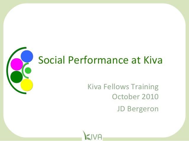 Social Performance at Kiva Kiva Fellows Training October 2010 JD Bergeron