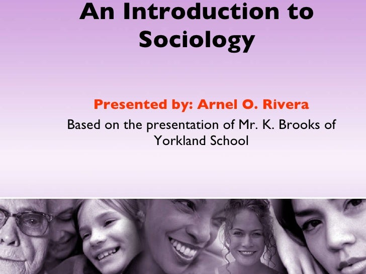 An Introduction to Sociology Presented by: Arnel O. Rivera Based on the presentation of Mr. K. Brooks of Yorkland School