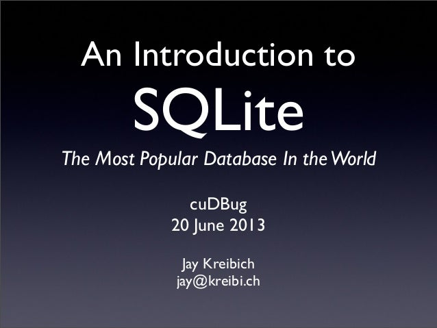 An Introduction toSQLiteThe Most Popular Database In theWorldJay Kreibichjay@kreibi.chcuDBug20 June 2013